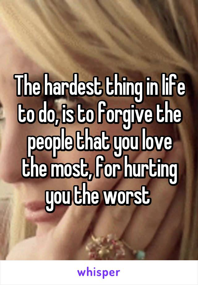 The hardest thing in life to do, is to forgive the people that you love the most, for hurting you the worst