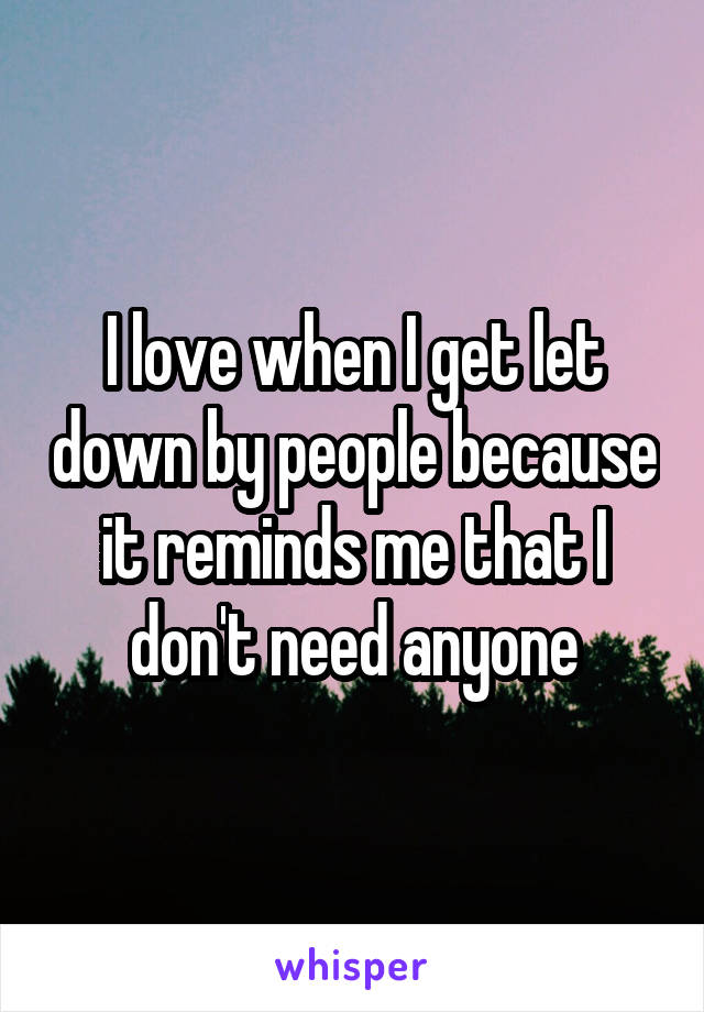 I love when I get let down by people because it reminds me that I don't need anyone