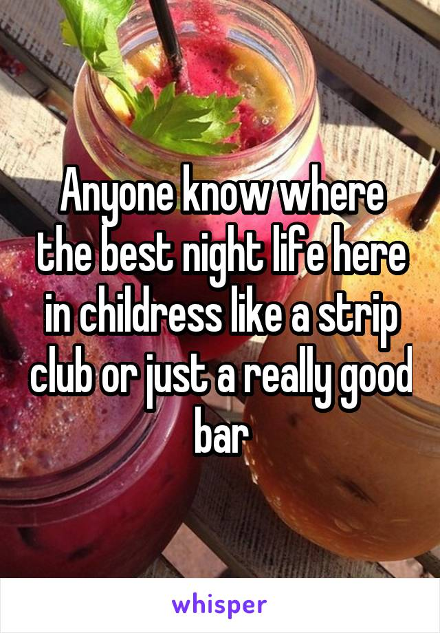 Anyone know where the best night life here in childress like a strip club or just a really good bar