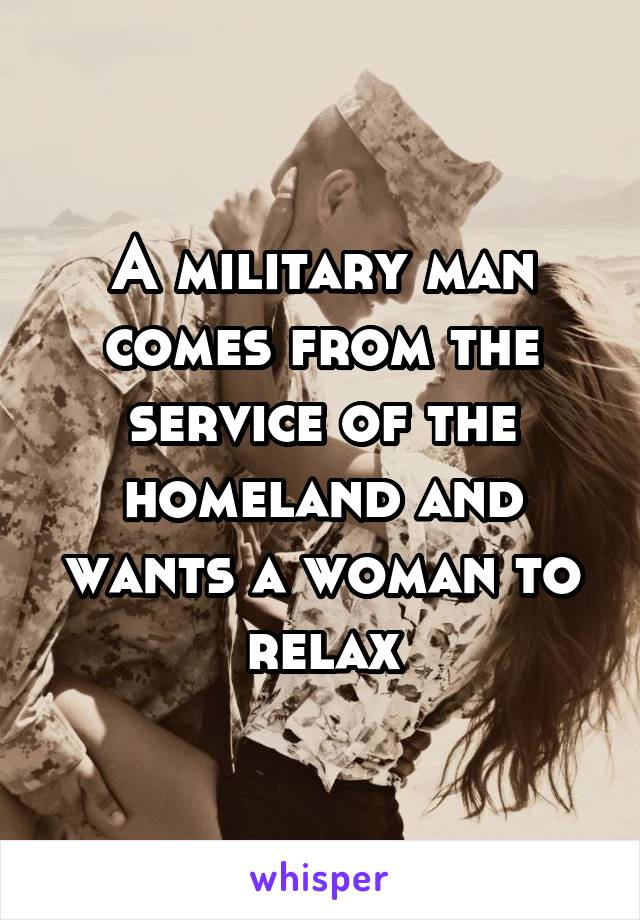 A military man comes from the service of the homeland and wants a woman to relax