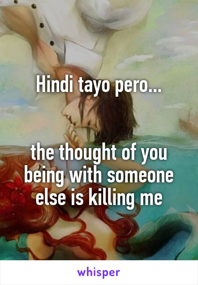 Hindi tayo pero...   the thought of you being with someone else is killing me