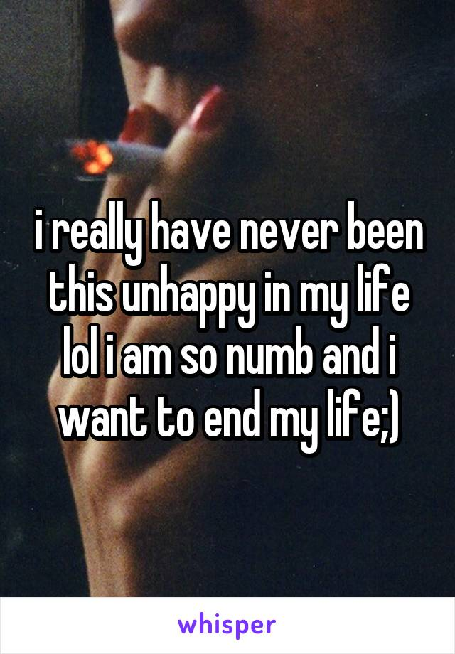 i really have never been this unhappy in my life lol i am so numb and i want to end my life;)