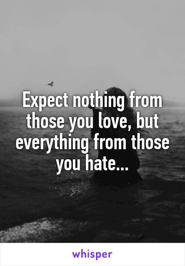 Expect nothing from those you love, but everything from those you hate...