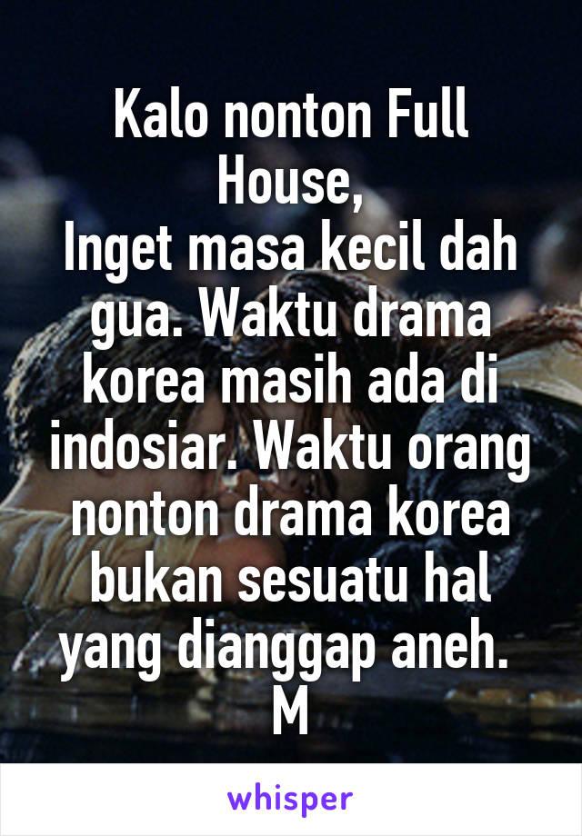 Kalo nonton Full House, Inget masa kecil dah gua. Waktu drama korea masih ada di indosiar. Waktu orang nonton drama korea bukan sesuatu hal yang dianggap aneh.  M