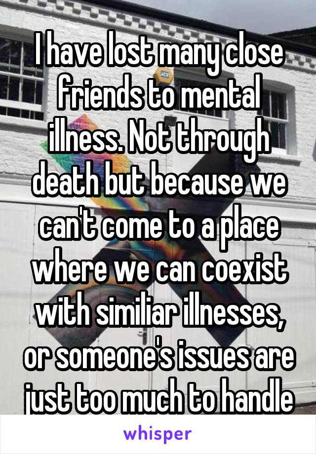 I have lost many close friends to mental illness. Not through death but because we can't come to a place where we can coexist with similiar illnesses, or someone's issues are just too much to handle