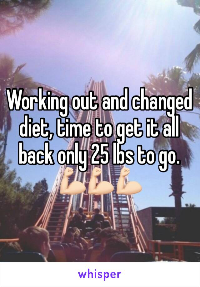 Working out and changed diet, time to get it all back only 25 lbs to go.  💪🏻💪🏻💪🏻