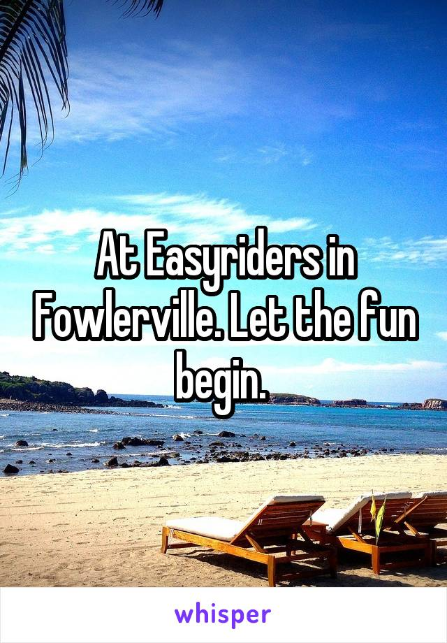 At Easyriders in Fowlerville. Let the fun begin.