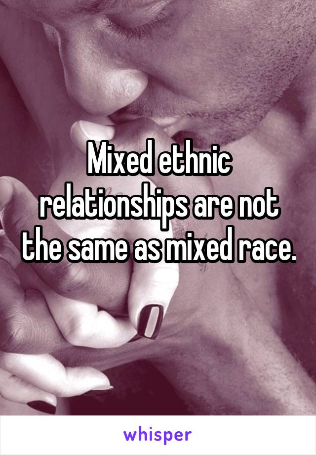 Mixed ethnic relationships are not the same as mixed race.