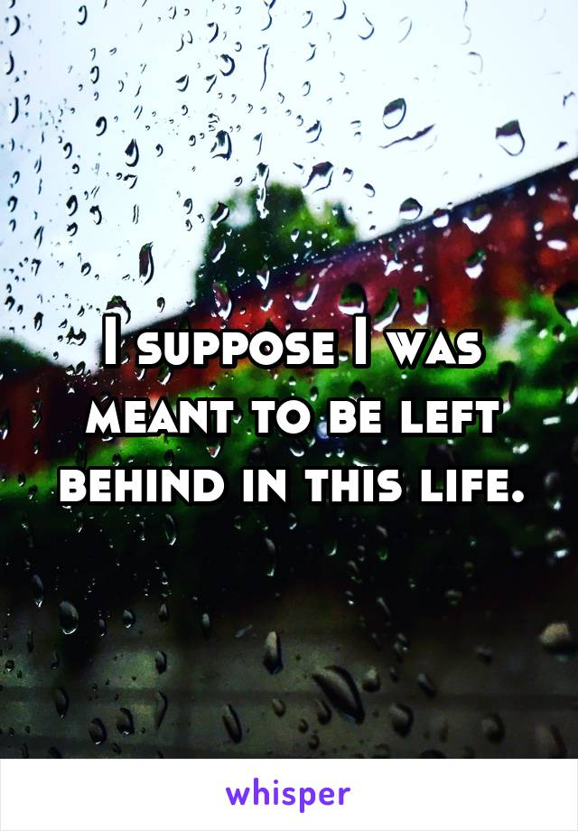 I suppose I was meant to be left behind in this life.