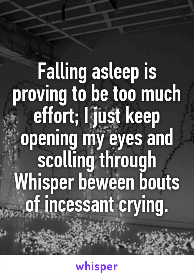 Falling asleep is proving to be too much effort; I just keep opening my eyes and scolling through Whisper beween bouts of incessant crying.