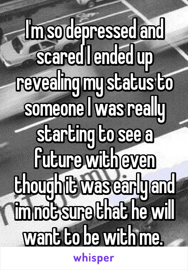 I'm so depressed and scared I ended up revealing my status to someone I was really starting to see a future with even though it was early and im not sure that he will want to be with me.