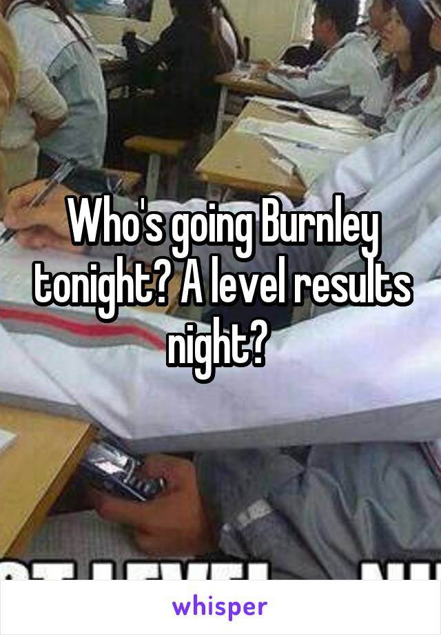 Who's going Burnley tonight? A level results night?