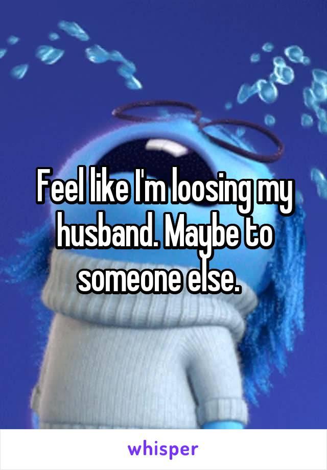 Feel like I'm loosing my husband. Maybe to someone else.