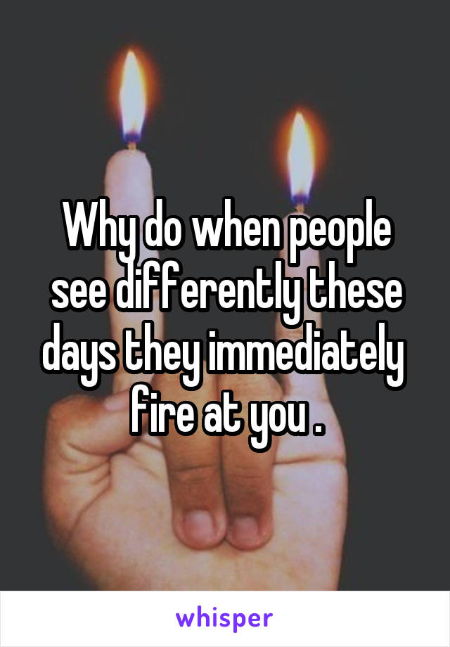 Why do when people see differently these days they immediately  fire at you .