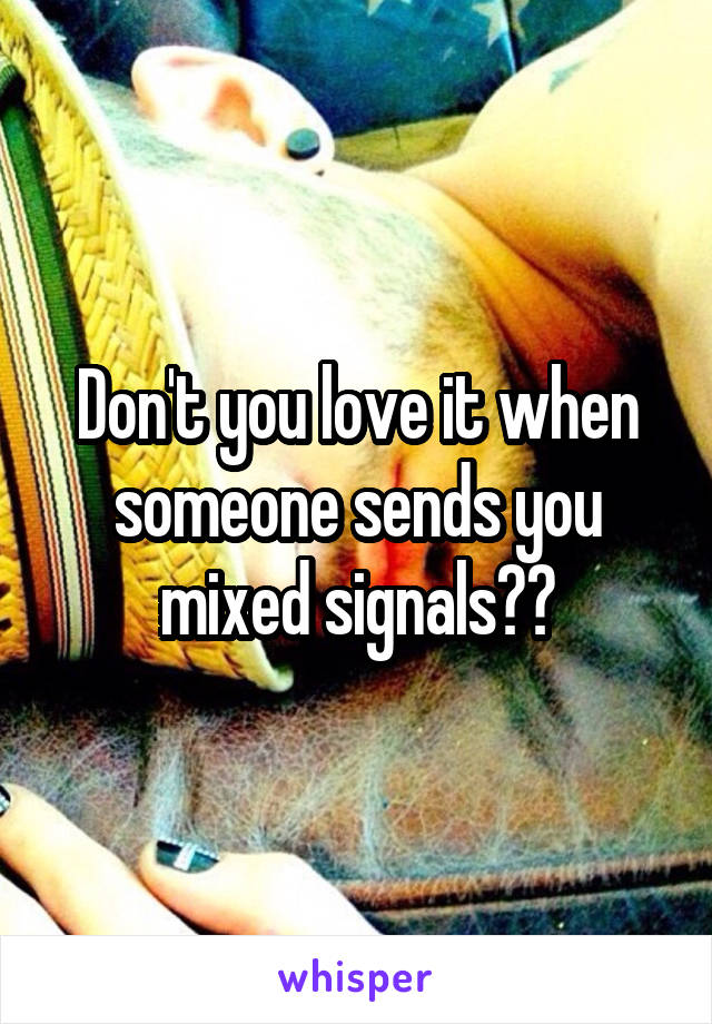 Don't you love it when someone sends you mixed signals??
