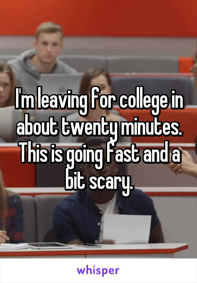 I'm leaving for college in about twenty minutes. This is going fast and a bit scary.
