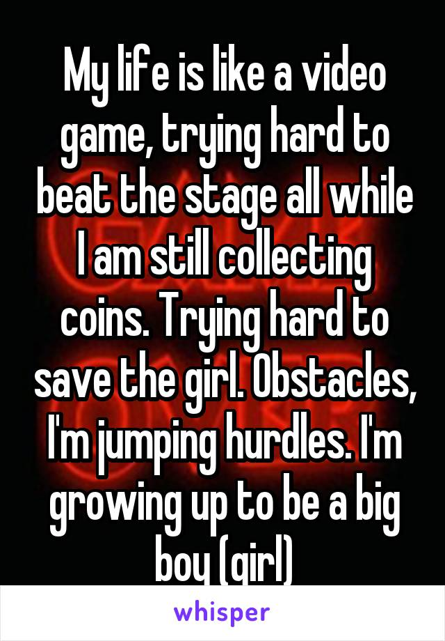 My life is like a video game, trying hard to beat the stage all while I am still collecting coins. Trying hard to save the girl. Obstacles, I'm jumping hurdles. I'm growing up to be a big boy (girl)