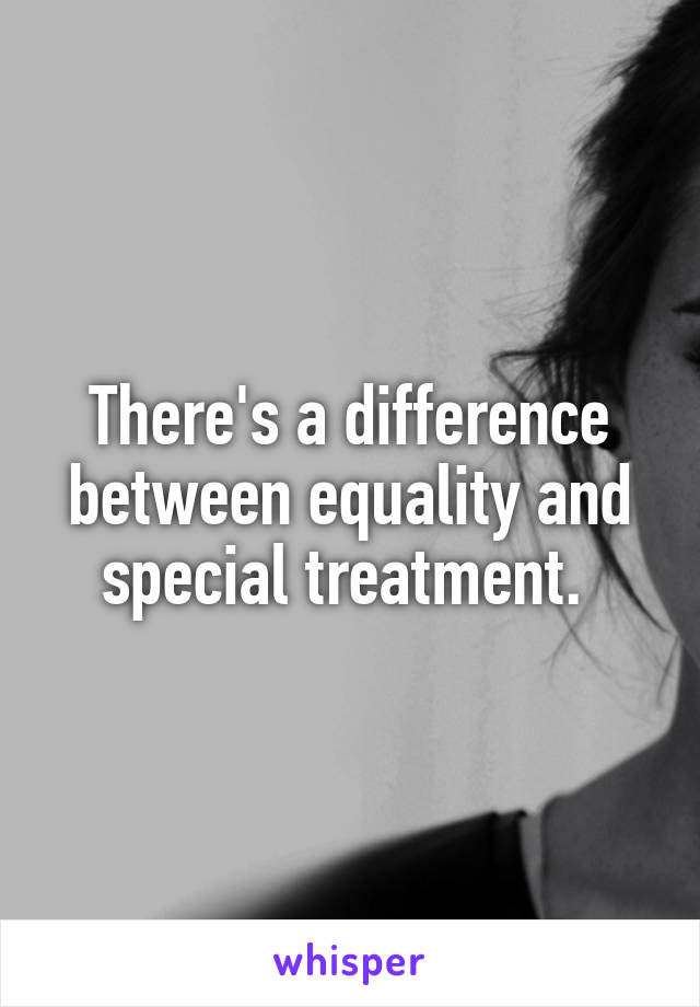 There's a difference between equality and special treatment.