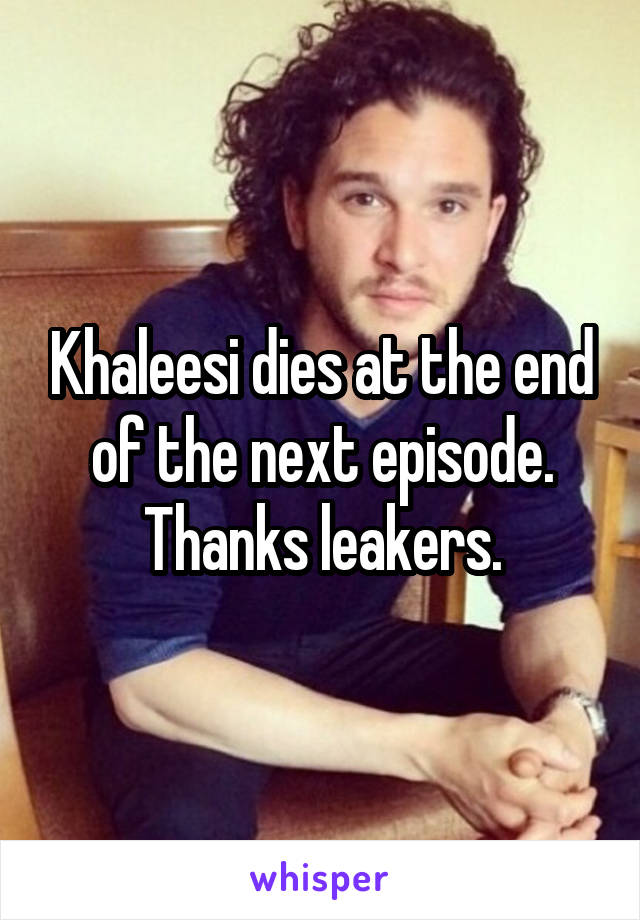 Khaleesi dies at the end of the next episode. Thanks leakers.