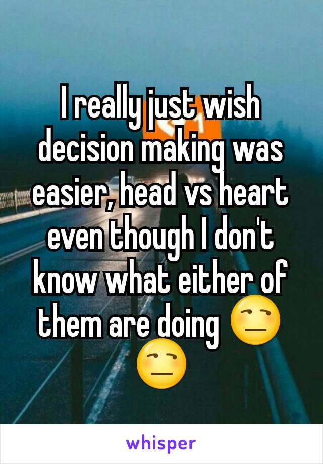I really just wish decision making was easier, head vs heart even though I don't know what either of them are doing 😒😒