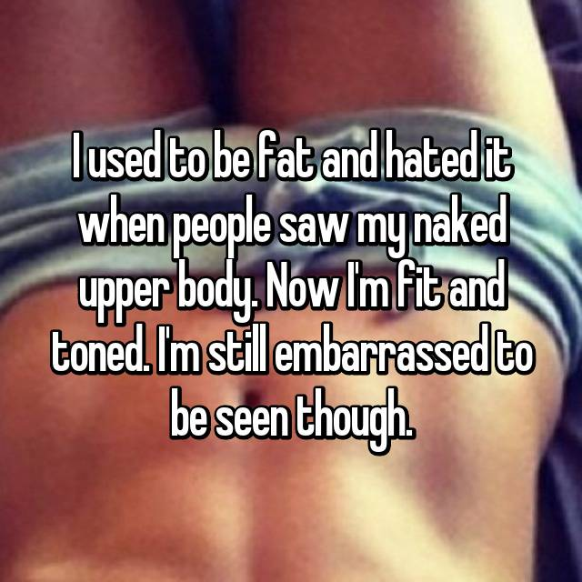 I used to be fat and hated it when people saw my naked upper body. Now I'm fit and toned. I'm still embarrassed to be seen though.