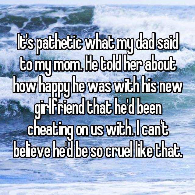 It's pathetic what my dad said to my mom. He told her about how happy he was with his new girlfriend that he'd been cheating on us with. I can't believe he'd be so cruel like that.