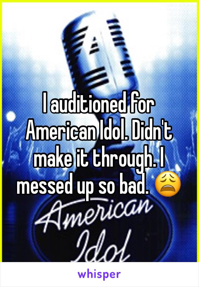 I auditioned for American Idol. Didn't make it through. I messed up so bad. 😩