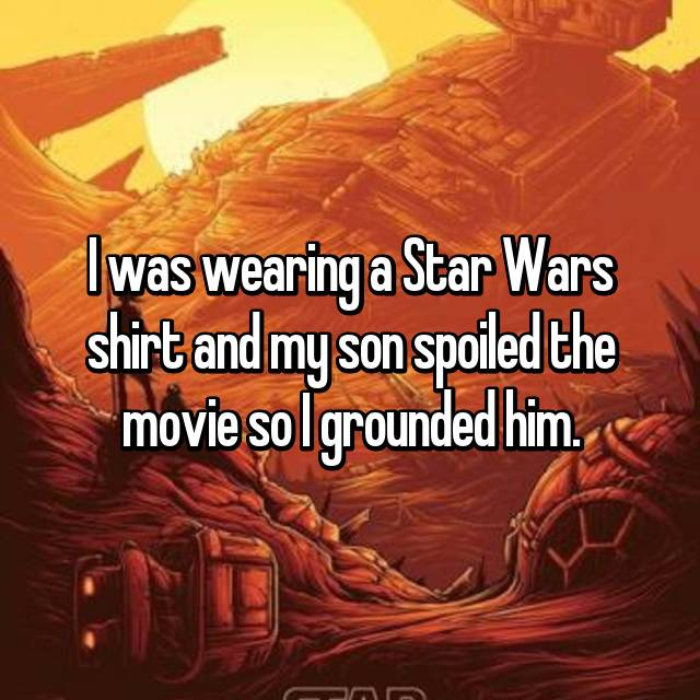 I was wearing a Star Wars shirt and my son spoiled the movie so I grounded him.