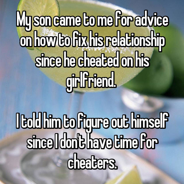 My son came to me for advice on how to fix his relationship since he cheated on his girlfriend.   I told him to figure out himself since I don't have time for cheaters.