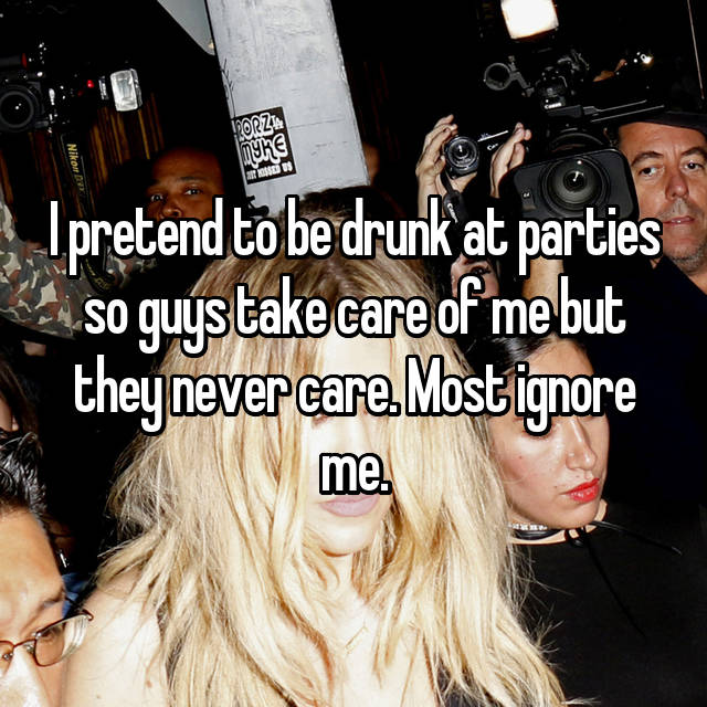 I pretend to be drunk at parties so guys take care of me but they never care. Most ignore me.