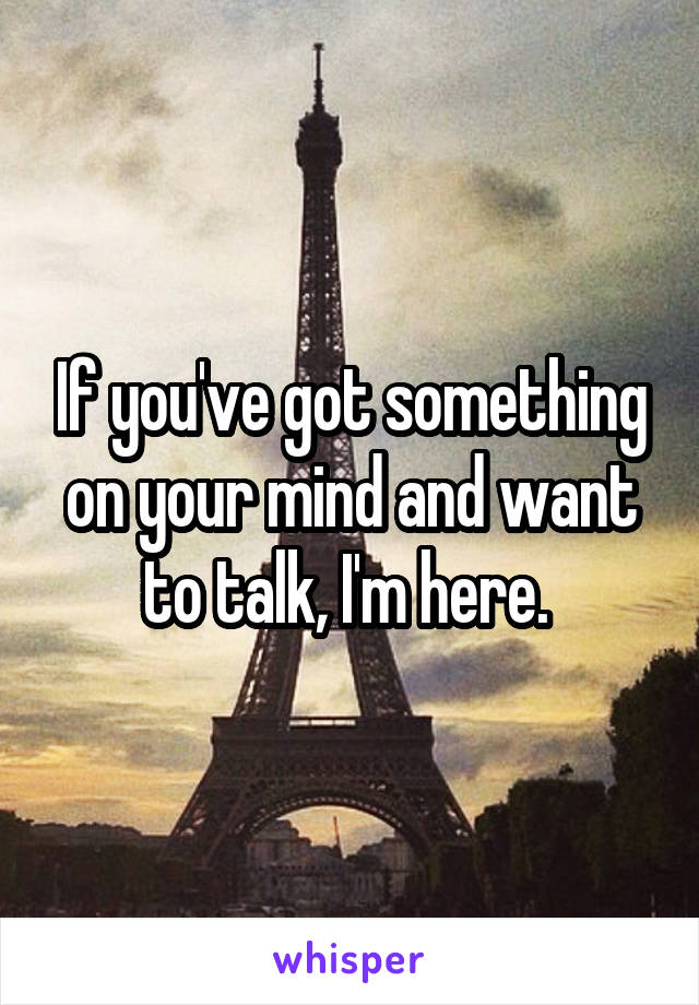 If you've got something on your mind and want to talk, I'm here.