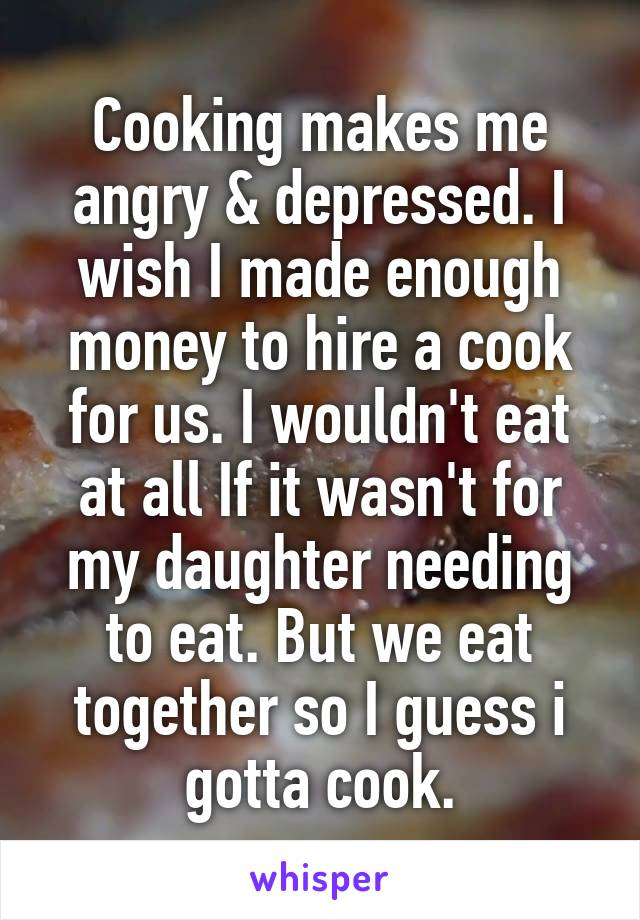 Cooking makes me angry & depressed. I wish I made enough money to hire a cook for us. I wouldn't eat at all If it wasn't for my daughter needing to eat. But we eat together so I guess i gotta cook.