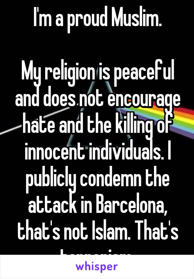 I'm a proud Muslim.  My religion is peaceful and does not encourage hate and the killing of innocent individuals. I publicly condemn the attack in Barcelona, that's not Islam. That's terrorism.