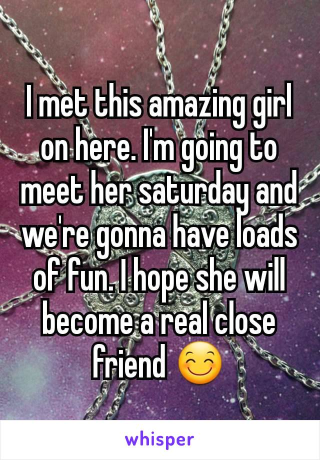 I met this amazing girl on here. I'm going to meet her saturday and we're gonna have loads of fun. I hope she will become a real close friend 😊