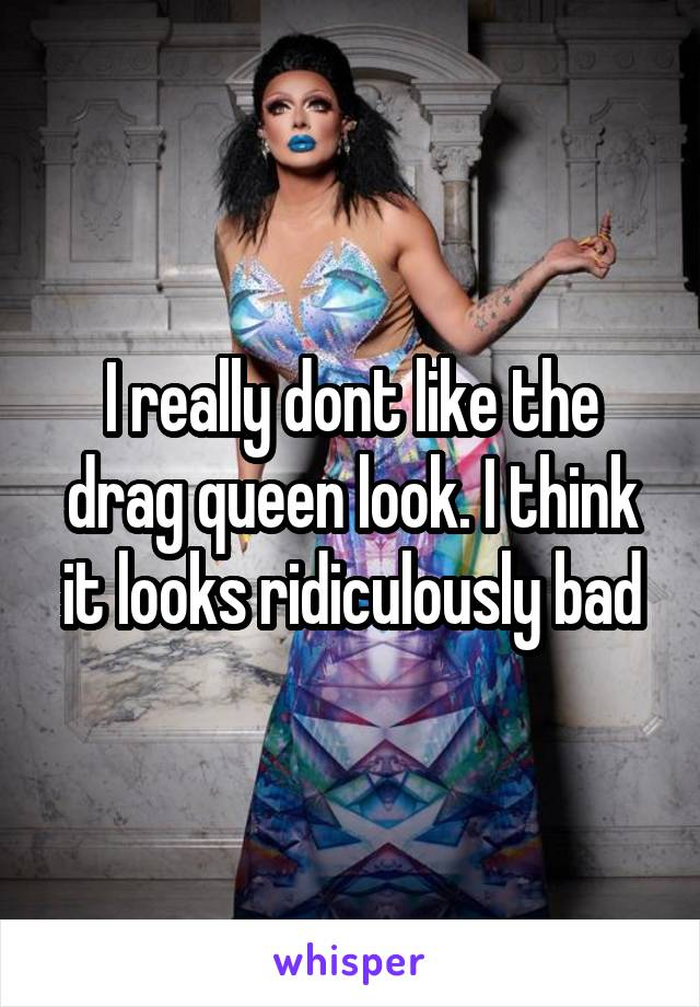 I really dont like the drag queen look. I think it looks ridiculously bad