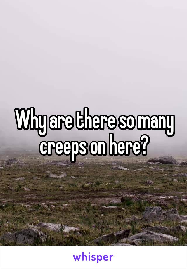 Why are there so many creeps on here?