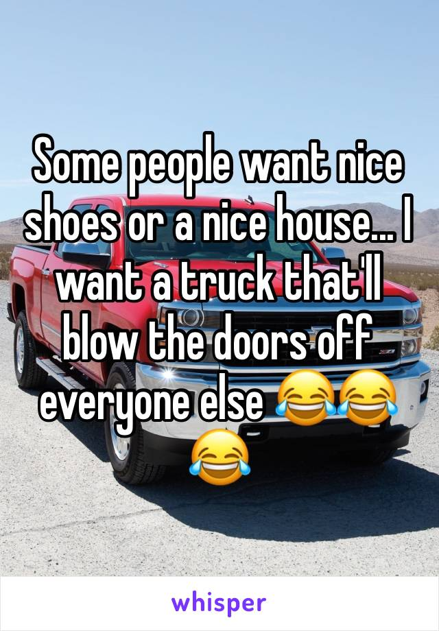 Some people want nice shoes or a nice house... I want a truck that'll blow the doors off everyone else 😂😂😂