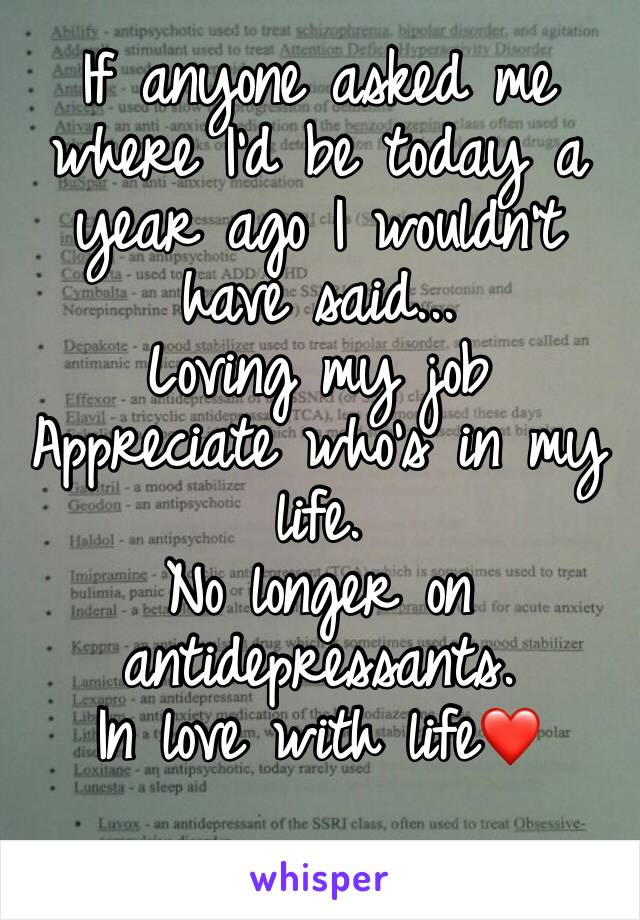 If anyone asked me where I'd be today a year ago I wouldn't have said... Loving my job Appreciate who's in my life. No longer on antidepressants. In love with life❤️