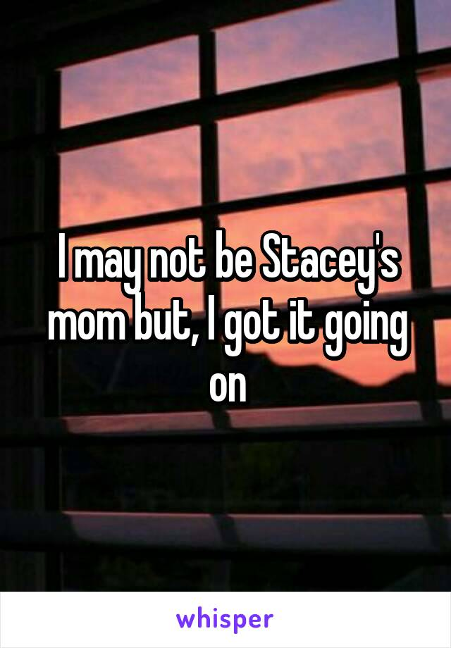 I may not be Stacey's mom but, I got it going on