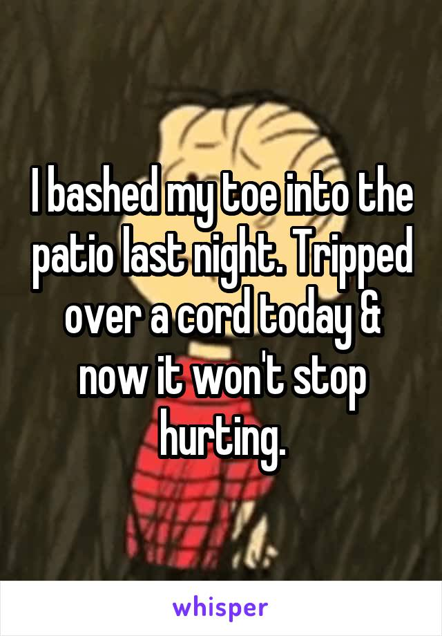 I bashed my toe into the patio last night. Tripped over a cord today & now it won't stop hurting.