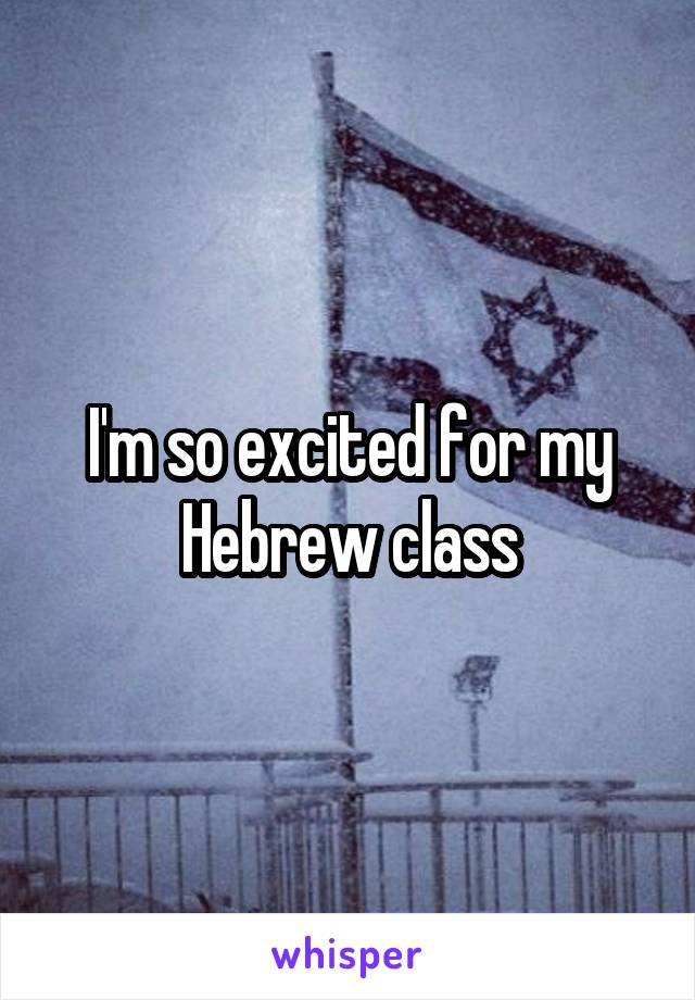 I'm so excited for my Hebrew class