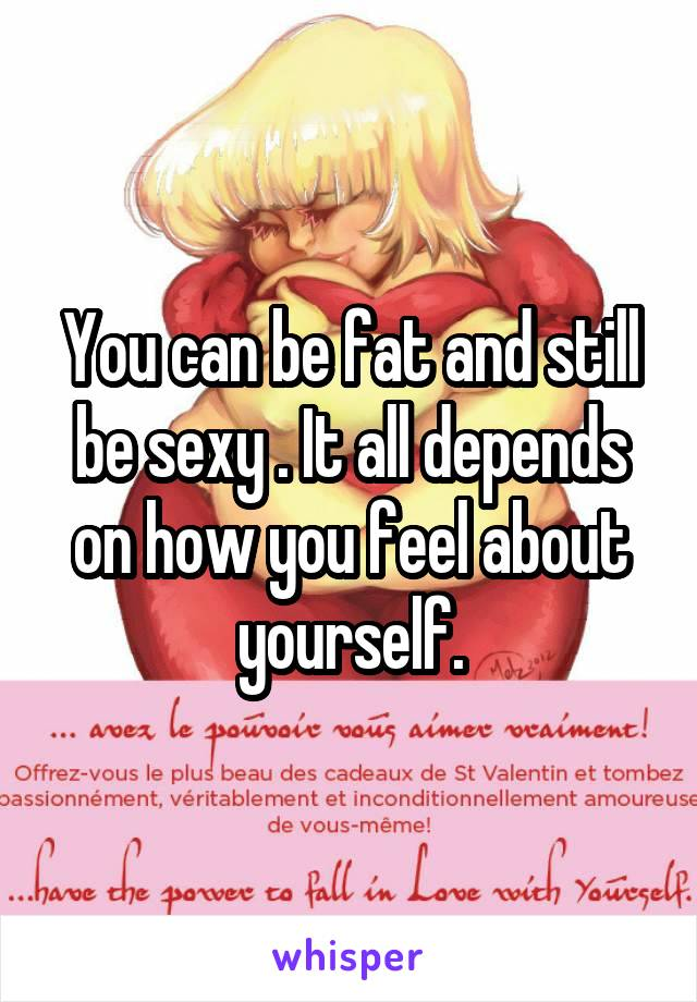 You can be fat and still be sexy . It all depends on how you feel about yourself.