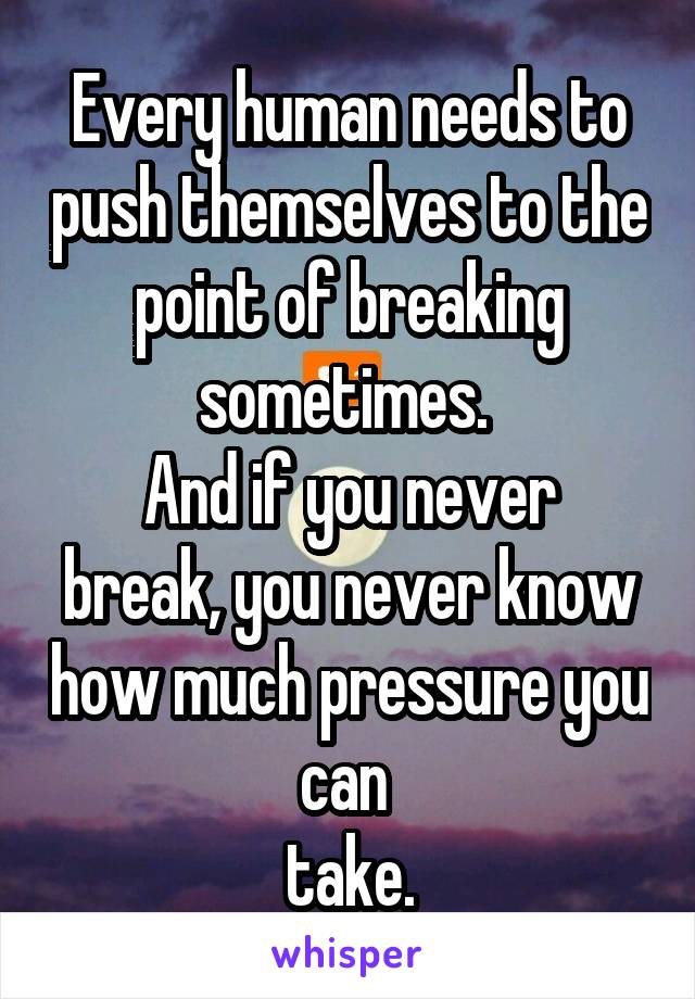 Every human needs to push themselves to the point of breaking sometimes.  And if you never break, you never know how much pressure you can  take.