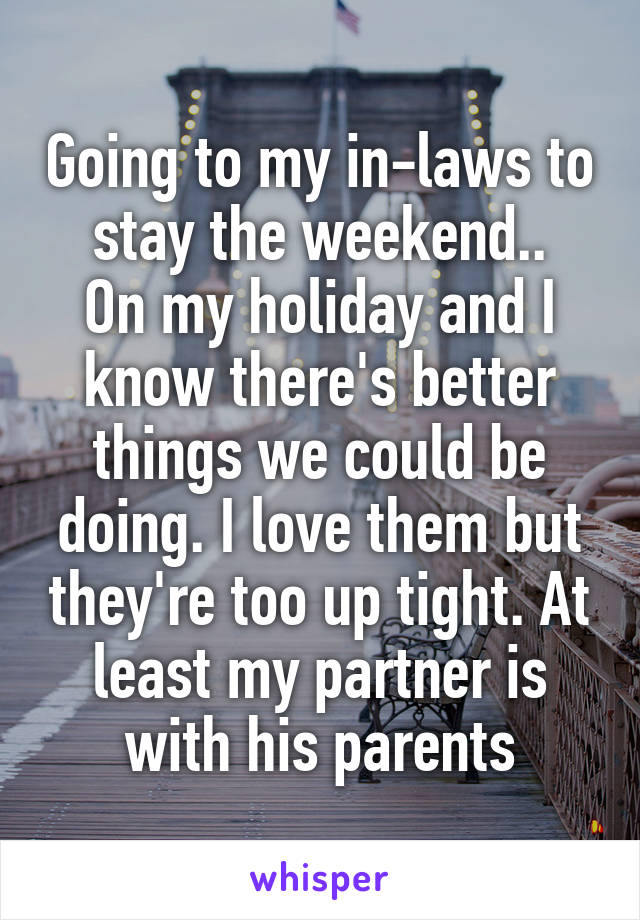 Going to my in-laws to stay the weekend.. On my holiday and I know there's better things we could be doing. I love them but they're too up tight. At least my partner is with his parents