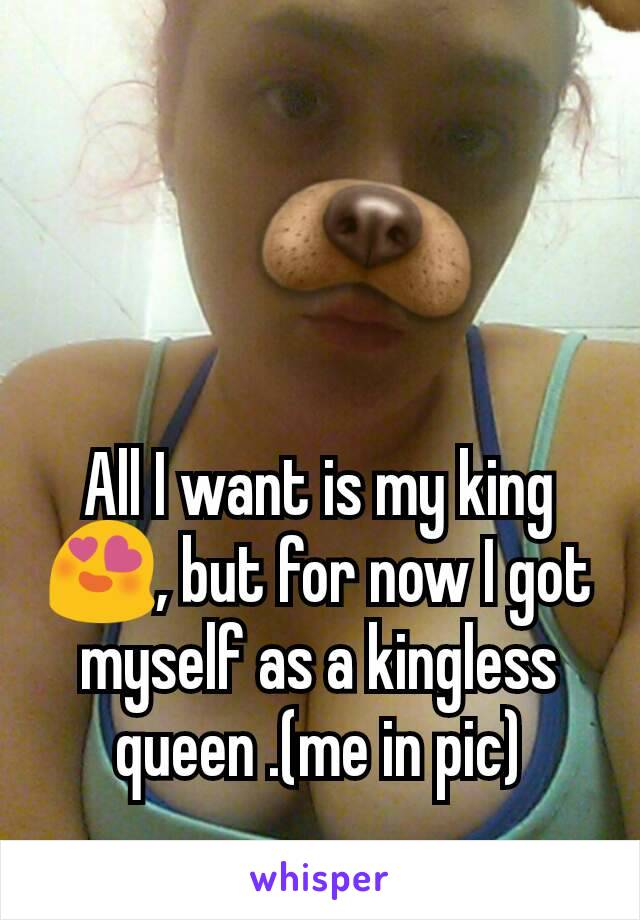 All I want is my king 😍, but for now I got myself as a kingless queen .(me in pic)