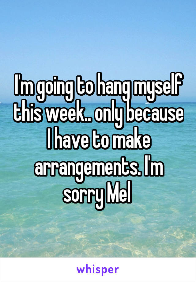 I'm going to hang myself this week.. only because I have to make arrangements. I'm sorry Mel