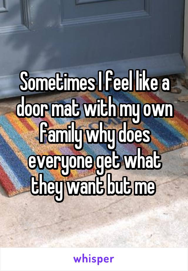 Sometimes I feel like a door mat with my own family why does everyone get what they want but me