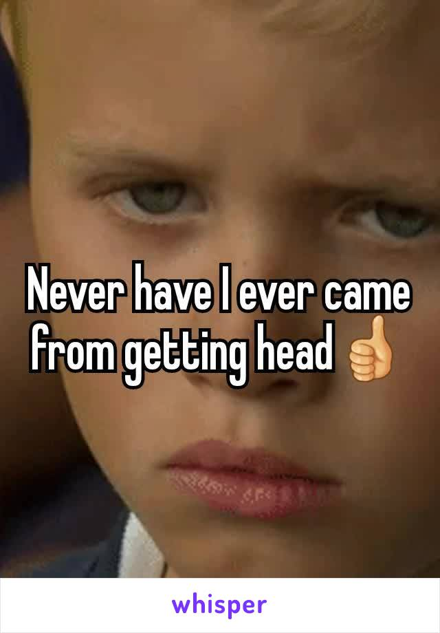 Never have I ever came from getting head👍