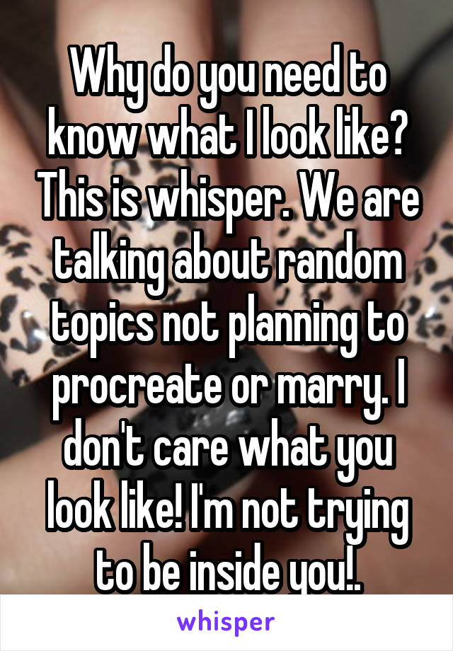 Why do you need to know what I look like? This is whisper. We are talking about random topics not planning to procreate or marry. I don't care what you look like! I'm not trying to be inside you!.