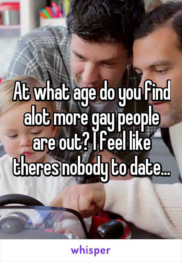 At what age do you find alot more gay people are out? I feel like theres nobody to date...